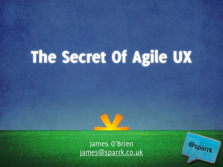 The Secret Of Agile UX         James O'Brien      james@sparrk.co.uk