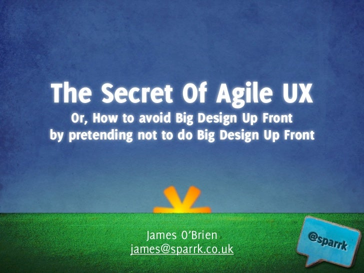 The Secret Of Agile UX   Or, How to avoid Big Design Up Frontby pretending not to do Big Design Up Front                Ja...