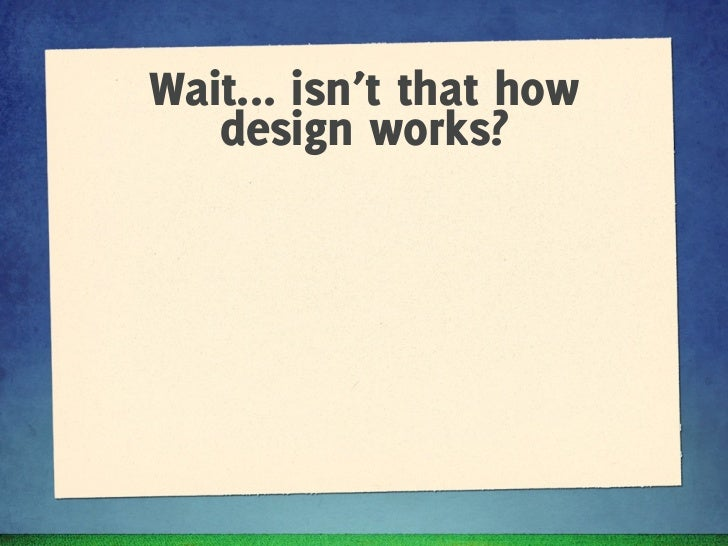 Wait... isn't that how          design works?✦   Pair with BAs during analysis✦   Wireframe based on requirements and feed...