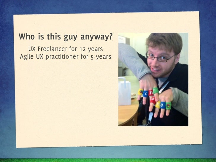Who is this guy anyway?   UX Freelancer for 10 yearsAgile UX practitioner for 5 years