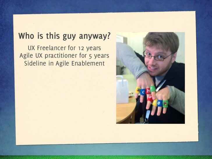 Who is this guy anyway?   UX Freelancer for 10 yearsAgile UX practitioner for 5 years Sideline in Agile Enablement
