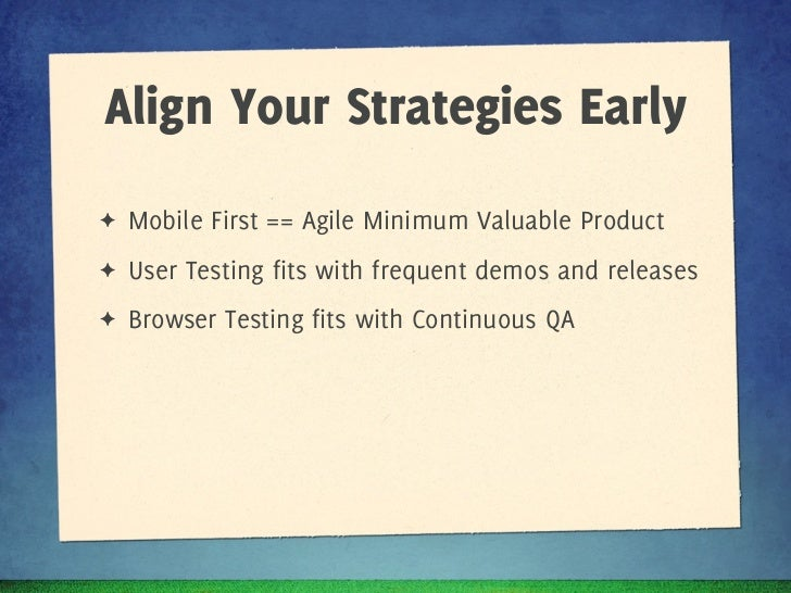 Align Your Strategies Early✦   Mobile First == Agile Minimum Valuable Product✦   User Testing fits with frequent demos and...