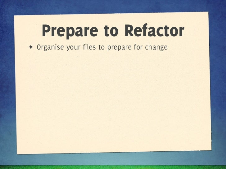 Prepare to Refactor✦   Organise your files to prepare for change