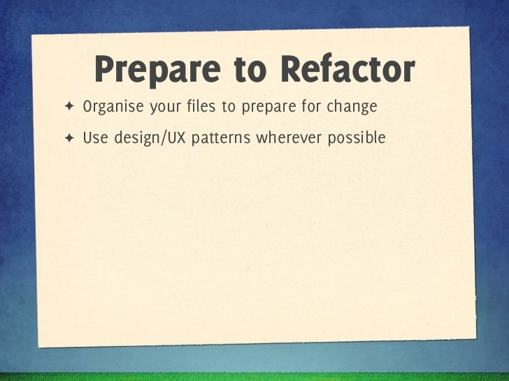 Prepare to Refactor✦   Organise your files to prepare for change✦   Use design/UX patterns wherever possible