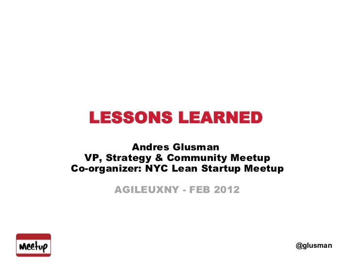 LESSONS LEARNED           Andres Glusman  VP, Strategy & Community MeetupCo-organizer: NYC Lean Startup Meetup       AGILE...