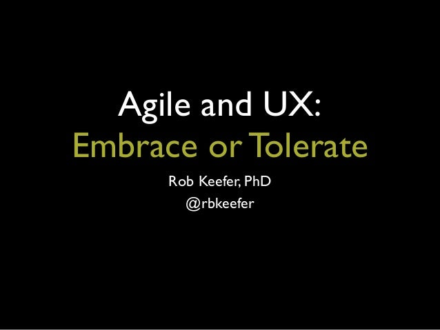 Agile and UX:Embrace or TolerateRob Keefer, PhD@rbkeefer
