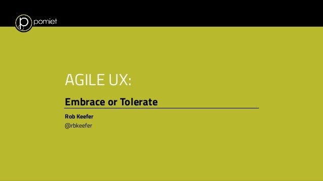 AGILE UX: Embrace or Tolerate Rob Keefer @rbkeefer