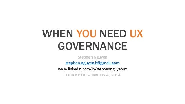 WHEN YOU NEED UX GOVERNANCE Stephen Nguyen stephen.nguyen.b@gmail.com www.linkedin.com/in/stephennguyenux UXCAMP DC – Janu...