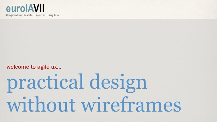 euroIAVII@uxplant and @solle | #euroia | #agileuxwelcome to agile ux…practical designwithout wireframes
