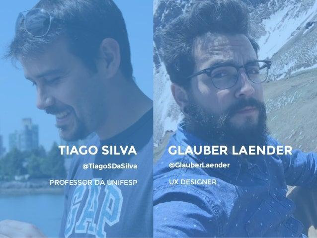 TIAGO SILVA @TiagoSDaSilva PROFESSOR DA UNIFESP GLAUBER LAENDER @GlauberLaender UX DESIGNER