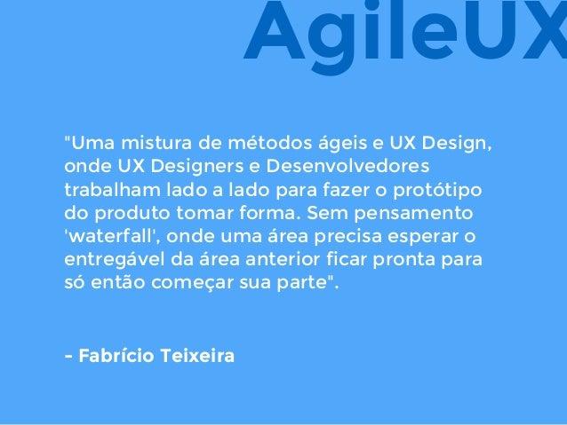 """""""Uma mistura de métodos ágeis e UX Design, onde UX Designers e Desenvolvedores trabalham lado a lado para fazer o protótip..."""