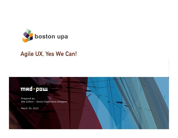 Prepared by: Alla Zollers – Senior Experience Designer March 30, 2010 Agile UX, Yes We Can! boston upa