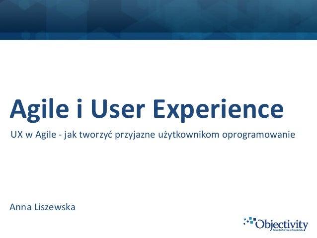 Agile i User ExperienceUX w Agile - jak tworzyć przyjazne użytkownikom oprogramowanieAnna Liszewska