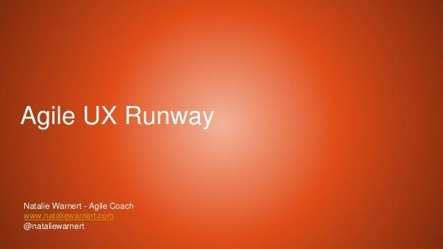 Agile UX Runway Natalie Warnert - Agile Coach www.nataliewarnert.com @nataliewarnert