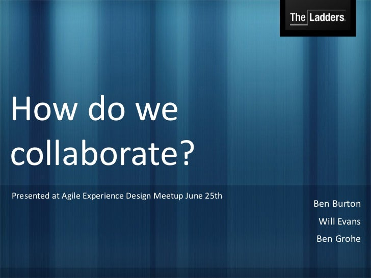 How do wecollaborate?Presented at Agile Experience Design Meetup June 25th                                                ...
