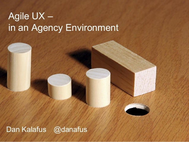 Agile UX – in an Agency Environment Dan Kalafus @danafus