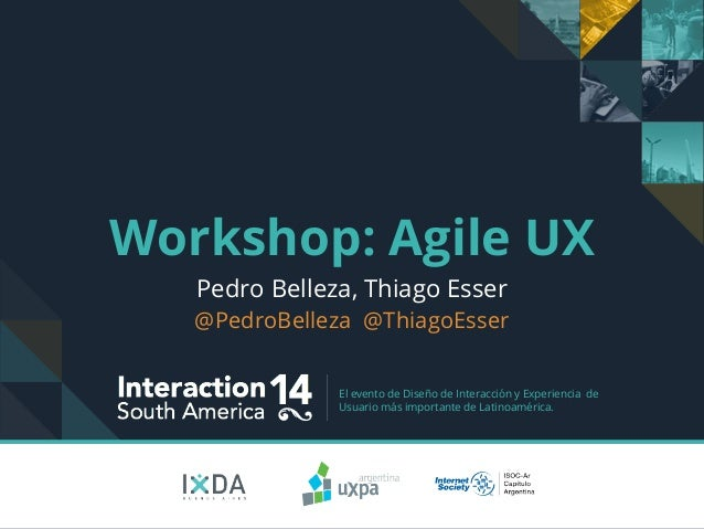 Workshop: Agile UX  Pedro Belleza, Thiago Esser  @PedroBelleza @ThiagoEsser  El evento de Diseño de Interacción y Experien...