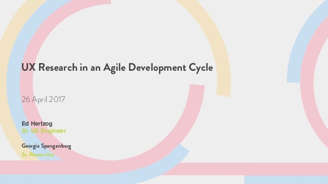 UX Research in an Agile Development Cycle 26 April 2017 Ed Hertzog Sr. UX Engineer Georgia Spangenberg Sr. Researcher