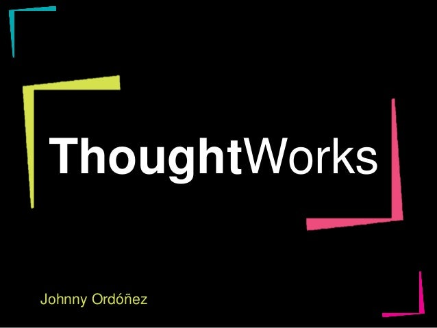 ThoughtWorks Johnny Ordóñez Join.thoughtworks.com
