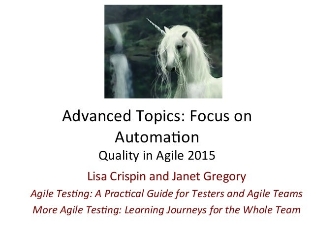 Advanced  Topics:  Focus  on   Automa3on   Quality  in  Agile  2015   Lisa  Crispin  and  Janet  ...