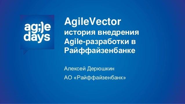 AgileVector история внедрения Agile-разработки в Райффайзенбанке Алексей Дерюшкин АО «Райффайзенбанк»
