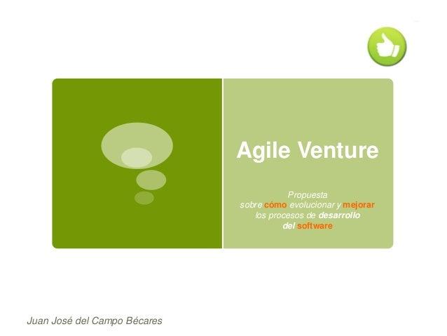 Agile Venture Propuesta sobre cómo evolucionar y mejorar los procesos de desarrollo del software  Juan José del Campo Béca...
