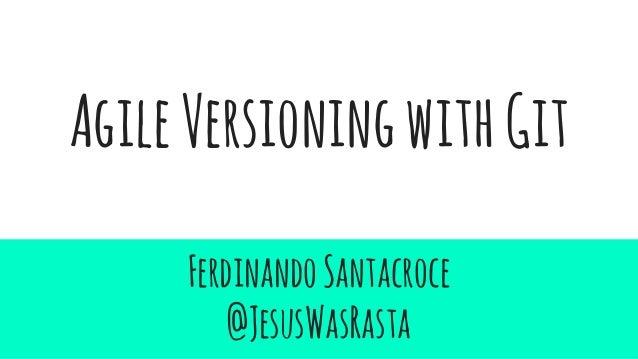 AgileVersioningwithGit FerdinandoSantacroce @JesusWasRasta
