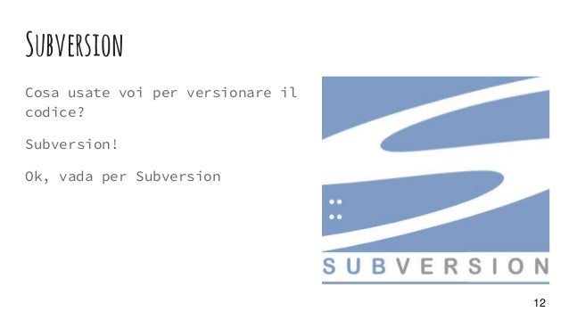 Subversion Cosa usate voi per versionare il codice? Subversion! Ok, vada per Subversion 12