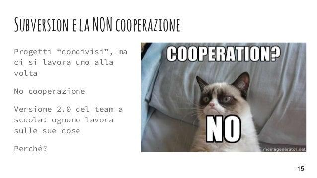 """SubversionelaNONcooperazione Progetti """"condivisi"""", ma ci si lavora uno alla volta No cooperazione Versione 2.0 del team a ..."""