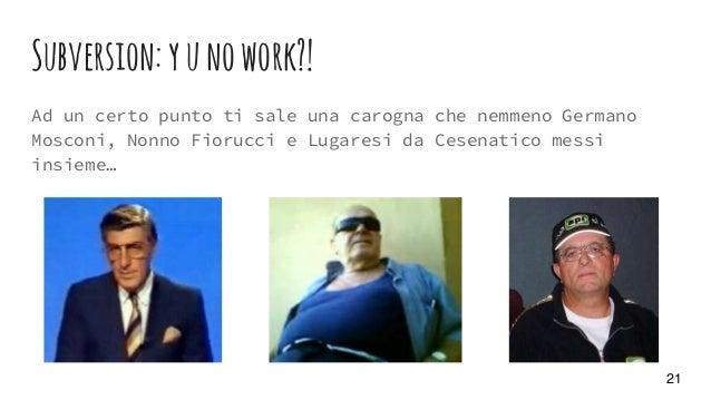 Subversion:yunowork?! Ad un certo punto ti sale una carogna che nemmeno Germano Mosconi, Nonno Fiorucci e Lugaresi da Cese...