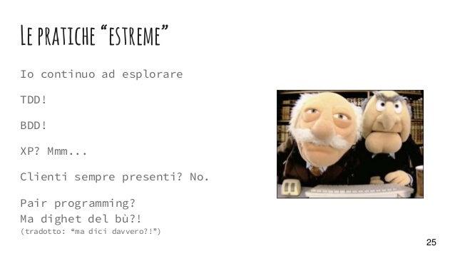 """Lepratiche""""estreme"""" Io continuo ad esplorare TDD! BDD! XP? Mmm... Clienti sempre presenti? No. Pair programming? Ma dighet..."""
