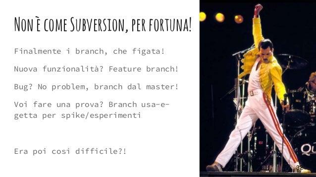NonècomeSubversion,perfortuna! Finalmente i branch, che figata! Nuova funzionalità? Feature branch! Bug? No problem, branc...