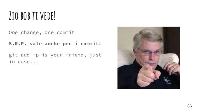 Ziobobtivede! One change, one commit S.R.P. vale anche per i commit! git add -p is your friend, just in case... 36