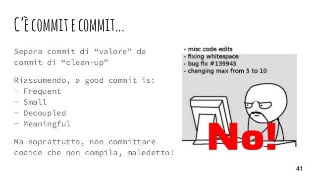 """C'ècommitecommit... Separa commit di """"valore"""" da commit di """"clean-up"""" Riassumendo, a good commit is: - Frequent - Small - ..."""