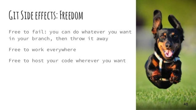 GitSideeffects: Freedom Free to fail: you can do whatever you want in your branch, then throw it away Free to work everywh...