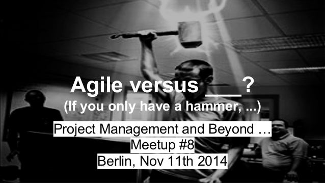 Agile versus ___?  (If you only have a hammer, ...)  Project Management and Beyond …  Meetup #8  Berlin, Nov 11th 2014
