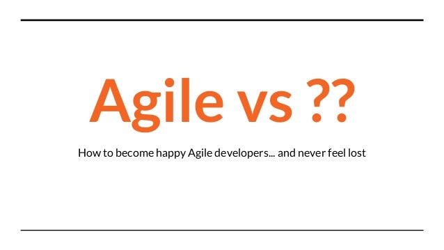 Agile vs ?? How to become happy Agile developers... and never feel lost