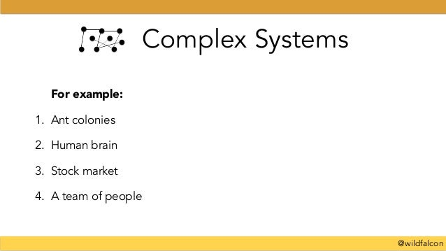 @wildfalcon Complex Systems For example: 1. Ant colonies 2. Human brain 3. Stock market 4. A team of people