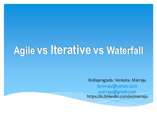 Agile vs Iterative vs Waterfall Bollapragada. Venkata. Marraju bvmraju@yahoo.com marraju@gmail.com https://in.linkedin.com...