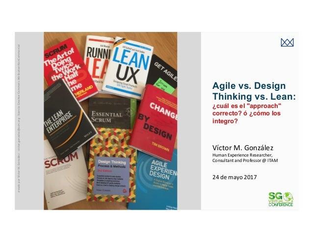 """victormgonzalez.me Agile vs. Design Thinking vs. Lean: ¿cuál es el """"approach"""" correcto? ó ¿cómo los integro? 24demayo20..."""