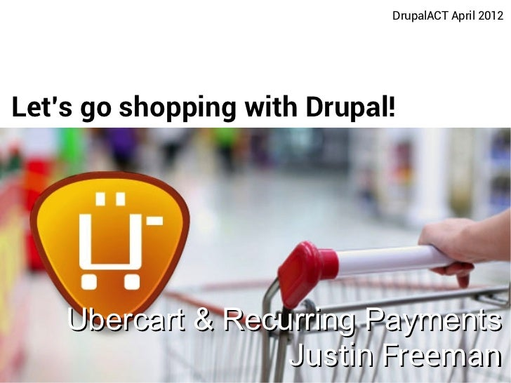 DrupalACT April 2012Lets go shopping with Drupal!    Ubercart & Recurring Payments                   Justin Freeman       ...