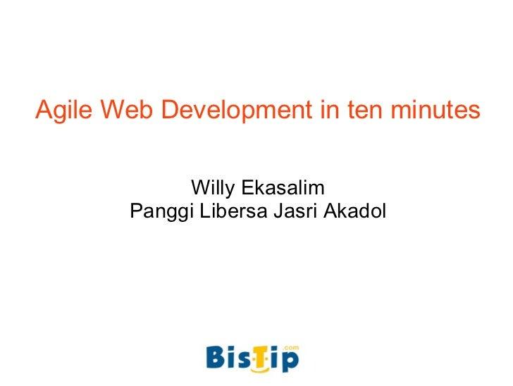 Agile Web Development in ten minutes Willy Ekasalim Panggi Libersa Jasri Akadol