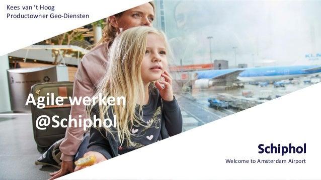 Agile werken @Schiphol Welcome to Amsterdam Airport Kees van 't Hoog Productowner Geo-Diensten