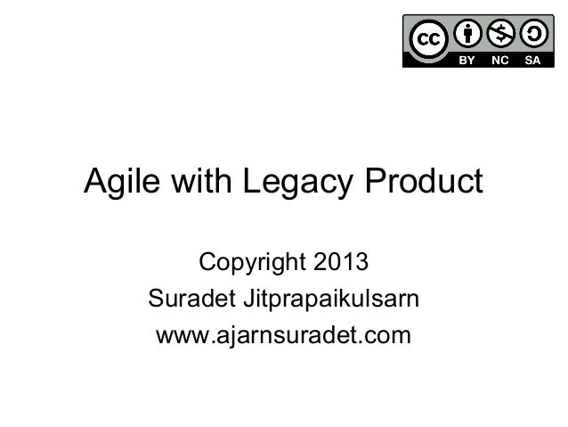 Agile with Legacy ProductCopyright 2013Suradet Jitprapaikulsarnwww.ajarnsuradet.com