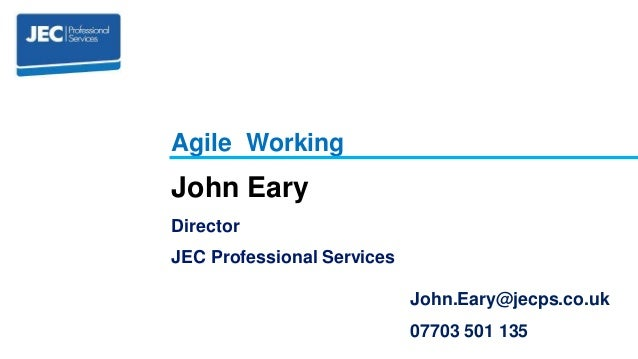 John Eary Director JEC Professional Services Agile Working John.Eary@jecps.co.uk 07703 501 135