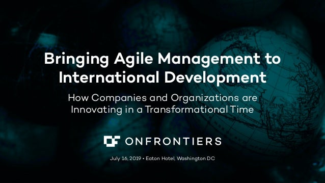 Bringing Agile Management to International Development How Companies and Organizations are Innovating in a Transformationa...