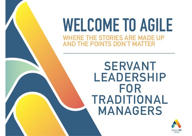 WELCOME TO AGILEWHERE THE STORIES ARE MADE UP AND THE POINTS DON'T MATTER SERVANT LEADERSHIP FOR TRADITIONAL MANAGERS