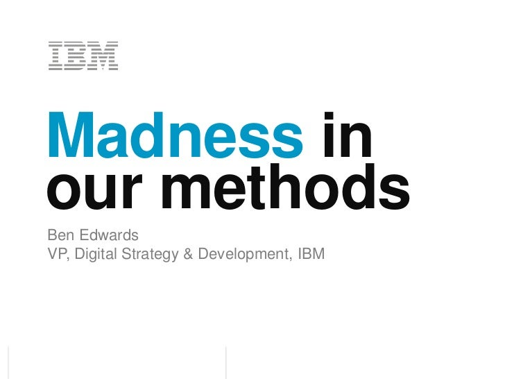Madness in our methods<br />Ben Edwards<br />VP, Digital Strategy & Development, IBM<br />