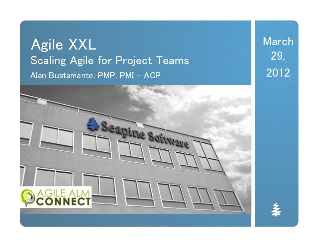 Agile XXL Scaling Agile for Project Teams Alan Bustamante, PMP, PMI - ACP March 29, 2012