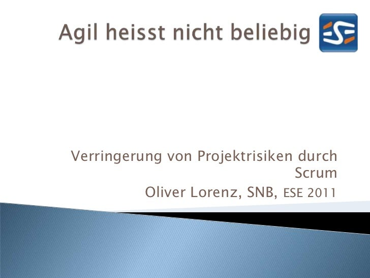 Verringerung von Projektrisiken durch Scrum<br />Oliver Lorenz, SNB, ESE 2011<br />Agil heisst nicht beliebig<br />